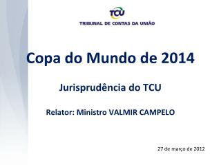 Copa do Mundo de 2014 Jurisprudência do TCU Relator: Ministro VALMIR CAMPELO