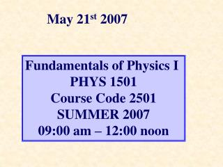 Fundamentals of Physics I  PHYS 1501 Course Code 2501 SUMMER 2007 09:00 am – 12:00 noon