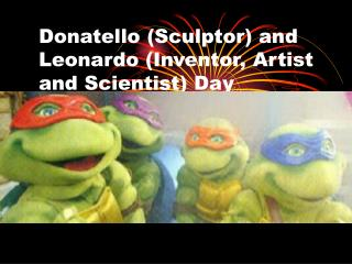Donatello (Sculptor) and Leonardo (Inventor, Artist and Scientist) Day