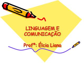 LINGUAGEM E COMUNICAÇÃO Profª : Élcia Liana
