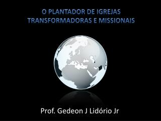 O Plantador de Igrejas  Transformadoras e  Missionais