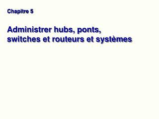 Administrer hubs, ponts, switches et routeurs et systèmes