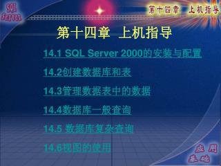 14.1 SQL Server 2000 的安装与配置 14.2 创建数据库和表 14.3 管理数据表中的数据 14.4 数据库一般查询 14.5  数据库复杂查询 14.6 视图的使用
