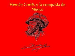 Hernán Cortés y la conquista de  M é xico
