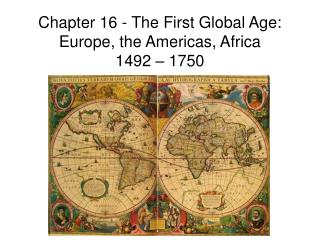 Chapter 16 - The First Global Age: Europe, the Americas, Africa  1492 – 1750