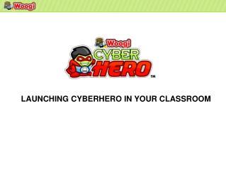 LAUNCHING CYBERHERO IN YOUR CLASSROOM