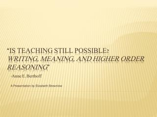 """ IS TEACHING STILL POSSIBLE?  Writing, Meaning, and Higher Order Reasoning """
