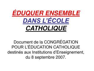 ÉDUQUER ENSEMBLE DANS L'ÉCOLE  CATHOLIQUE Document de la CONGRÉGATION POUR L'ÉDUCATION CATHOLIQUE