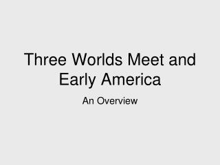 Three Worlds Meet and Early America