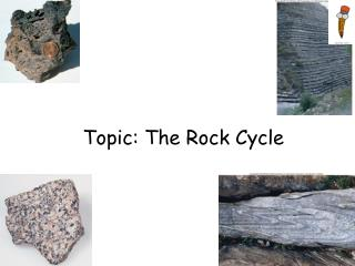 Topic: The Rock Cycle