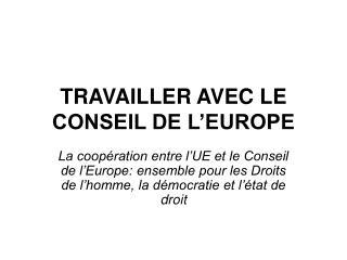 TRAVAILLER AVEC LE CONSEIL DE L EUROPE