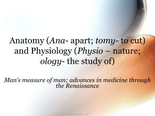 Anatomy ( Ana - apart;  tomy - to cut) and Physiology ( Physio  – nature;  ology - the study of)