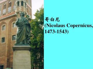 哥白尼  (Nicolaus Copernicus,  1473-1543)