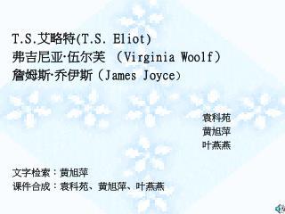 T.S. 艾略特 ( T.S. Eliot ) 弗吉尼亚 · 伍尔芙 ( Virginia Woolf ) 詹姆斯 · 乔伊斯( James Joyce )