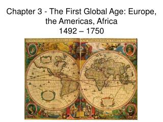 Chapter 3 - The First Global Age: Europe, the Americas, Africa  1492 – 1750