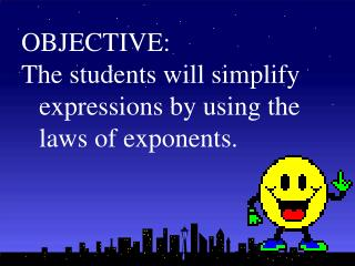 OBJECTIVE: The students will simplify expressions by using the laws of exponents.