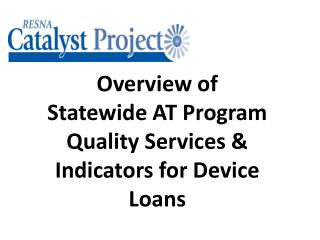 Overview of  Statewide AT Program  Quality Services & Indicators for Device Loans