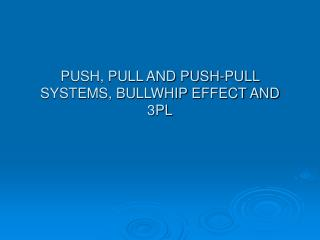 PUSH, PULL AND PUSH-PULL SYSTEMS, BULLWHIP EFFECT AND 3PL