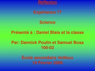 Réflexion Expérience 77 Science  Présenté à : Daniel Blais et la classe