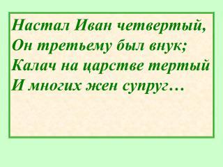 Настал Иван четвертый, Он третьему был внук; Калач на царстве тертый И многих жен супруг…