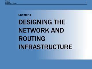 DESIGNING THE NETWORK AND ROUTING INFRASTRUCTURE