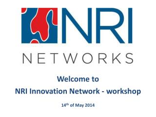 Welcome to  NRI Innovation Network - workshop 14 th  of May 2014