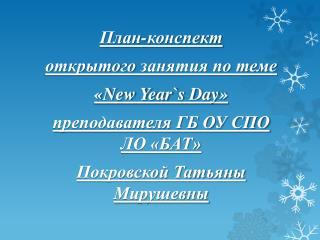 План-конспект  открытого  занятия по теме  « New Year ` s Day » преподавателя ГБ ОУ СПО ЛО «БАТ»
