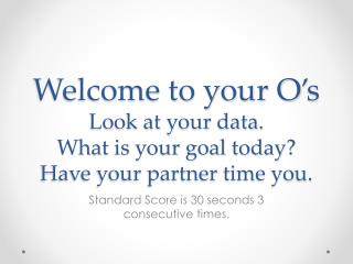 Welcome to your  O's Look at your data. What is your goal today? Have your partner time you.