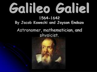 Galileo Galiel 1564-1642 By Jacob Kawecki and Jayson Endozo