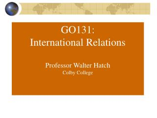 GO131: International Relations Professor Walter Hatch Colby College
