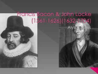 Francis Bacon & John Locke (1561-1626)(1632-1704)