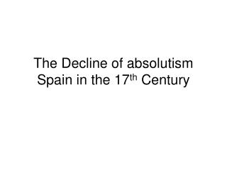 The Decline of absolutism Spain in the 17 th  Century