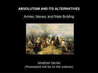 ABSOLUTISM AND ITS ALTERNATIVES Armies, Navies, and State Building