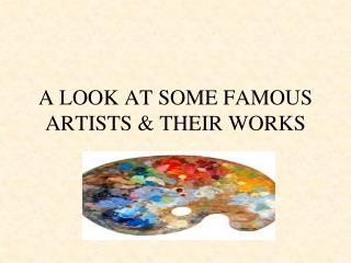 A LOOK AT SOME FAMOUS ARTISTS & THEIR WORKS