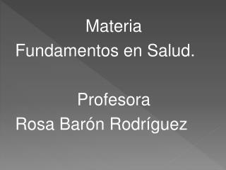 Materia Fundamentos en Salud. Profesora Rosa Barón Rodríguez