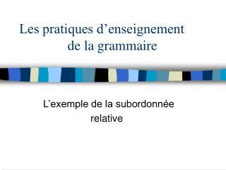 Les pratiques d'enseignement                de la grammaire