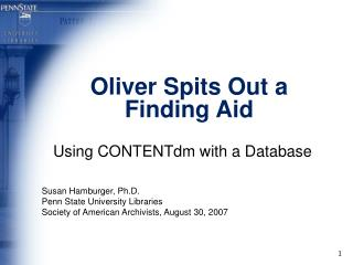 Oliver Spits Out a Finding Aid  Using CONTENTdm with a Database   Susan Hamburger, Ph.D. Penn State University Libraries