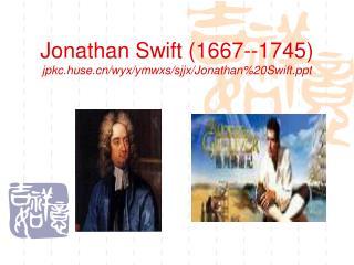 Jonathan Swift (1667--1745) jpkc.huse/wyx/ymwxs/sjjx/Jonathan%20Swift