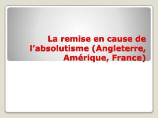 La remise en cause de l�absolutisme (Angleterre, Am�rique, France)