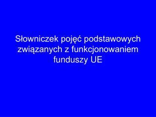 Słowniczek pojęć podstawowych związanych z funkcjonowaniem funduszy UE