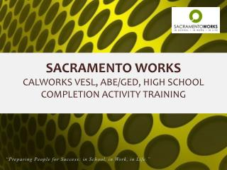 SACRAMENTO WORKS  CALWORKS VESL, ABE/GED, HIGH SCHOOL COMPLETION ACTIVITY TRAINING