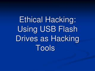 Ethical Hacking: Using USB Flash Drives as Hacking Tools �