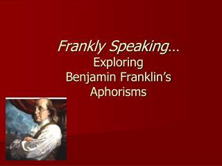 Frankly Speaking … Exploring  Benjamin Franklin's  Aphorisms