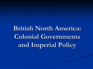 British North America: Colonial Governments and Imperial Policy