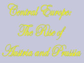 Central Europe:   The Rise of  Austria and Prussia