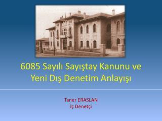 6085 Sayılı Sayıştay Kanunu ve  Yeni Dış Denetim Anlayışı Taner ERASLAN İç Denetçi