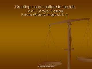 Creating instant culture in the lab Colin F. Camerer (Caltech) Roberto Weber (Carnegie-Mellon)*
