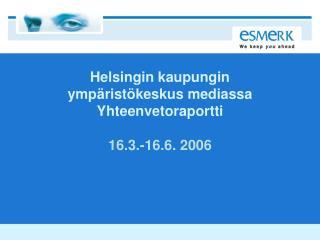 Helsingin kaupungin  ympäristökeskus mediassa  Yhteenvetoraportti 16.3.-16.6. 2006