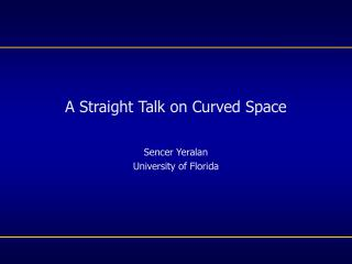 A Straight Talk on Curved Space Sencer Yeralan University of Florida
