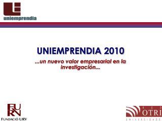 UNIEMPRENDIA 2010 ...un nuevo valor empresarial en la investigación...